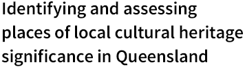 Identifying and assessing places of local cultural heritage significance in Queensland Logo